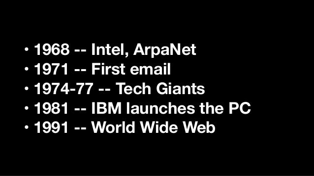 • 1968 -- Intel, ArpaNet • 1971 -- First email • 1974-77 -- Tech Giants • 1981 -- IBM launches the PC • 1991 -- World Wide...