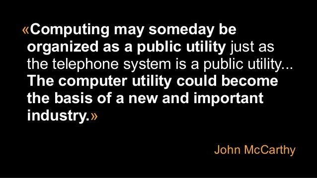«Computing may someday be organized as a public utility just as the telephone system is a public utility... The computer u...