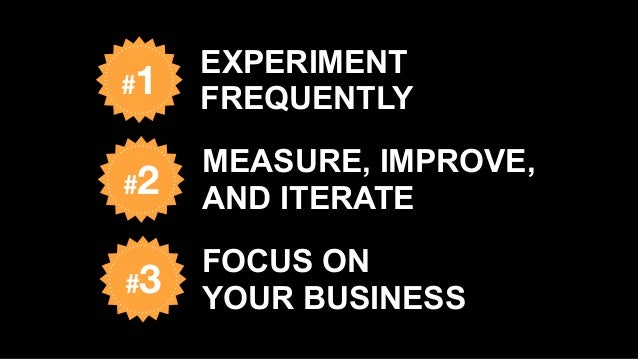 MEASURE, IMPROVE, AND ITERATE#2 #3 FOCUS ON  YOUR BUSINESS #1 EXPERIMENT FREQUENTLY