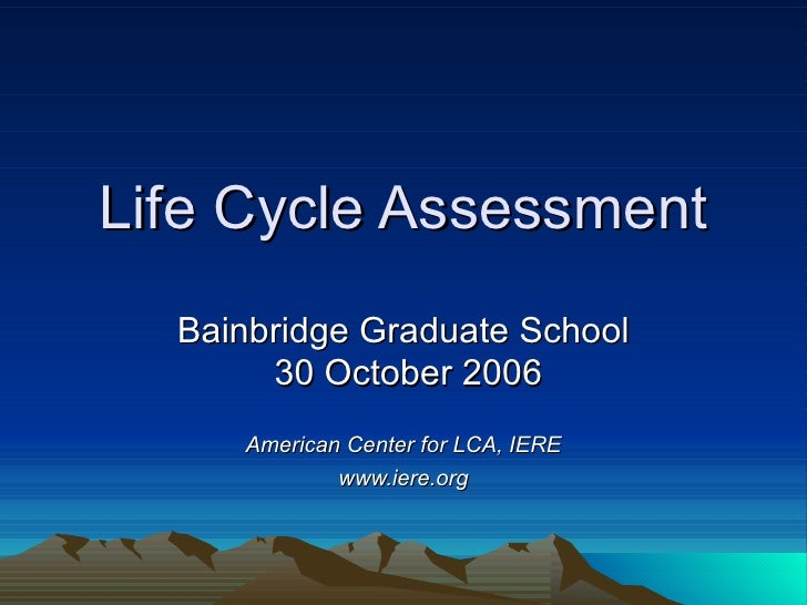 Life Cycle Assessment Bainbridge Graduate School  30 October 2006 American Center for LCA, IERE www.iere.org