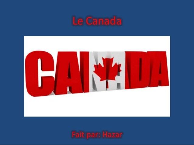 Le Canada  Fait par: Hazar