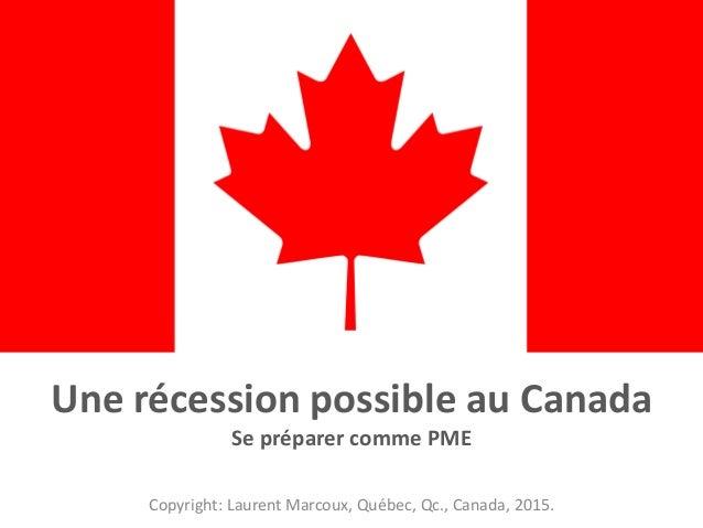 Une récession possible au Canada Se préparer comme PME Copyright: Laurent Marcoux, Québec, Qc., Canada, 2015.
