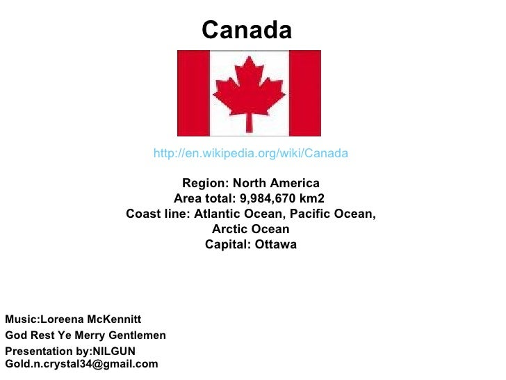 Canada http://en. wikipedia .org/ wiki / Canada  Region:North America Area total:9,984,670km2 Coast line:Atlantic Oc...