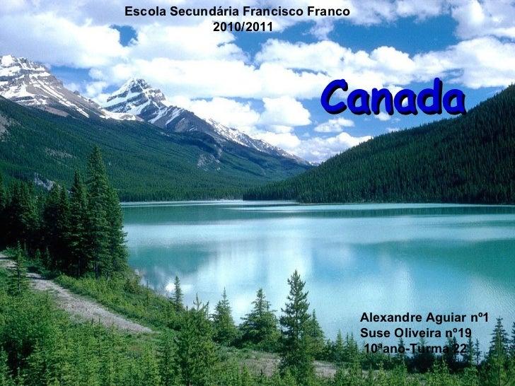 Canada Escola Secundária Francisco Franco 2010/2011 Alexandre Aguiar nº1 Suse Oliveira nº19 10ªano-Turma 22