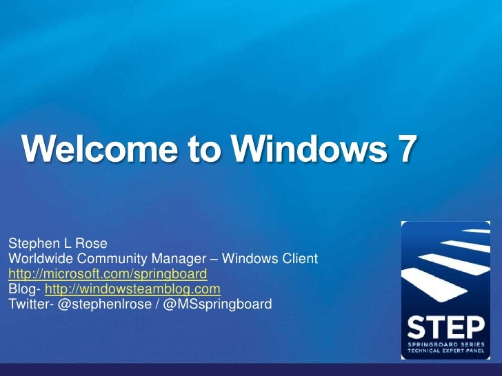 Welcome to Windows 7, eh?<br />Stephen L Rose<br />Worldwide Community Manager – Windows Client<br />stros@microsoft.com<b...