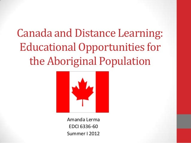 Canada and Distance Learning: Educational Opportunities for the Aboriginal Population Amanda Lerma EDCI 6336-60 Summer I 2...