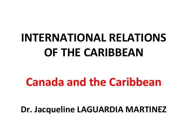 INTERNATIONAL RELATIONS OF THE CARIBBEAN Canada and the Caribbean Dr. Jacqueline LAGUARDIA MARTINEZ
