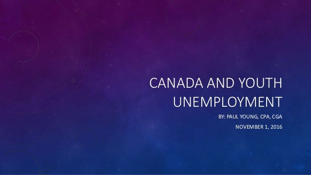 CANADA AND YOUTH UNEMPLOYMENT BY: PAUL YOUNG, CPA, CGA NOVEMBER 1, 2016