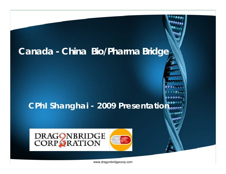 Canada - China Bio/Pharma Bridge       CPhI Shanghai - 2009 Presentation                      www.dragonbridgecorp.com