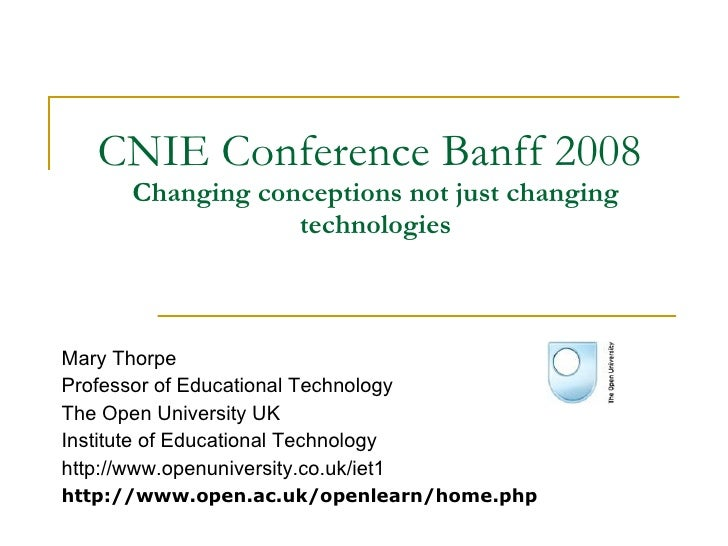 CNIE Conference Banff 2008  Changing conceptions not just changing technologies Mary Thorpe Professor of Educational Techn...