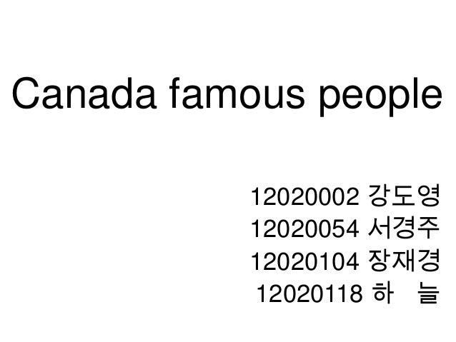Canada famous people           12020002 강도영           12020054 서경주           12020104 장재경           12020118 하 늘