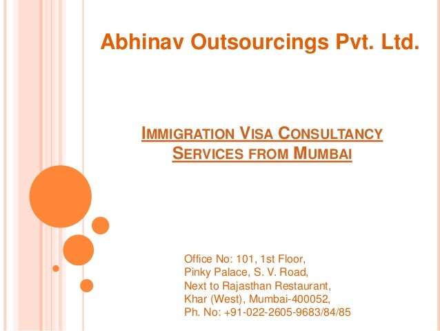 IMMIGRATION VISA CONSULTANCY SERVICES FROM MUMBAI Abhinav Outsourcings Pvt. Ltd. Office No: 101, 1st Floor, Pinky Palace, ...