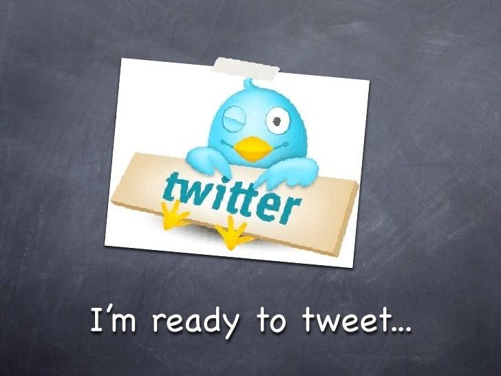 I'm ready to tweet...
