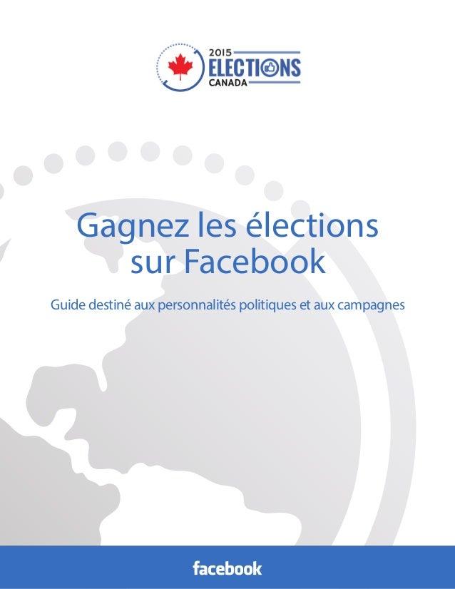 Gagnez les élections sur Facebook Guide destiné aux personnalités politiques et aux campagnes