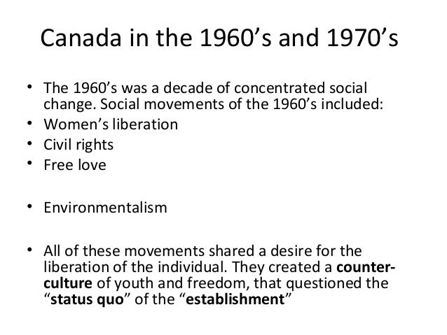 Canada in the 1960's and 1970's  • The 1960's was a decade of concentrated social  change. Social movements of the 1960's ...