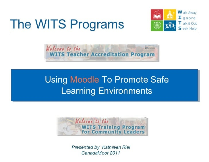 The WITS Programs     Using Moodle To Promote Safe         Learning Environments           Presented by Kathreen Riel     ...