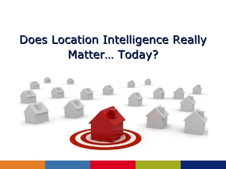 Does Location Intelligence Really        Matter… Today?