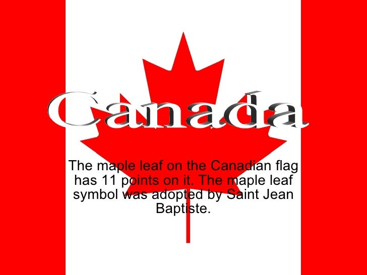 The maple leaf on the Canadian flag has 11 points on it. The maple leaf symbol was adopted by Saint Jean Baptiste. Canada