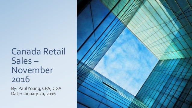 Canada Retail Sales – November 2016 By: PaulYoung, CPA, CGA Date: January 20, 2016