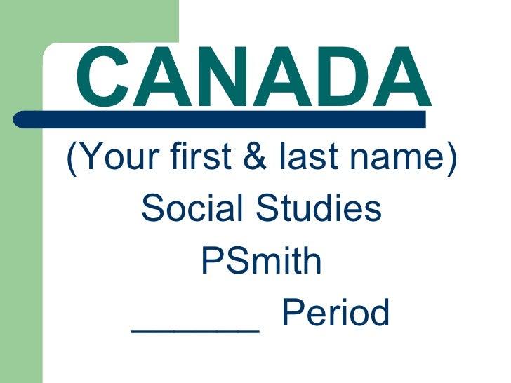 CANADA <ul><li>(Your first & last name) </li></ul><ul><li>Social Studies </li></ul><ul><li>PSmith </li></ul><ul><li>______...