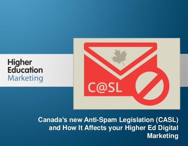 Canada's new Anti-Spam Legislation (CASL) and How It Affects your Higher Ed Digital Marketing Slide 1 Canada's new Anti-Sp...