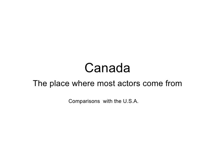 Canada The place where most actors come from Comparisons  with the U.S.A.