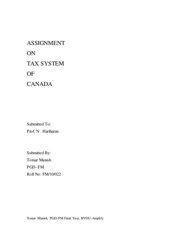 Tomar Manish, PGD-FM Final Year, BVDU-Amplify ASSIGNMENT ON TAX SYSTEM OF CANADA Submitted To: Prof. N . Hariharan Submitt...