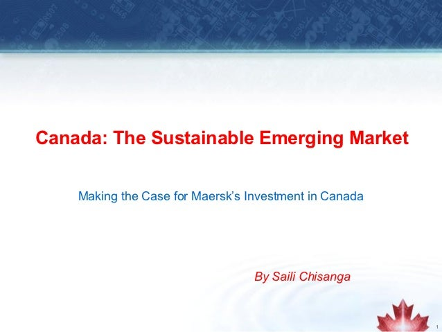 Canada: The Sustainable Emerging Market    Making the Case for Maersk's Investment in Canada                              ...