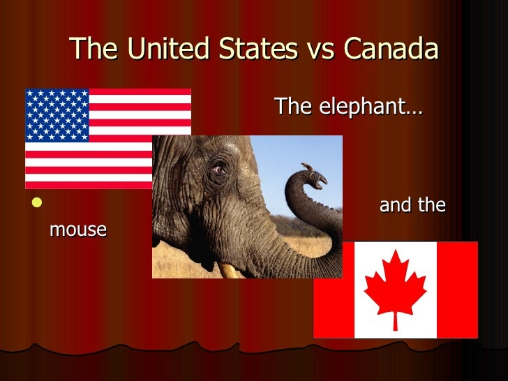 The United States vs Canada <ul><li>The elephant… </li></ul><ul><li>and the mouse </li></ul>