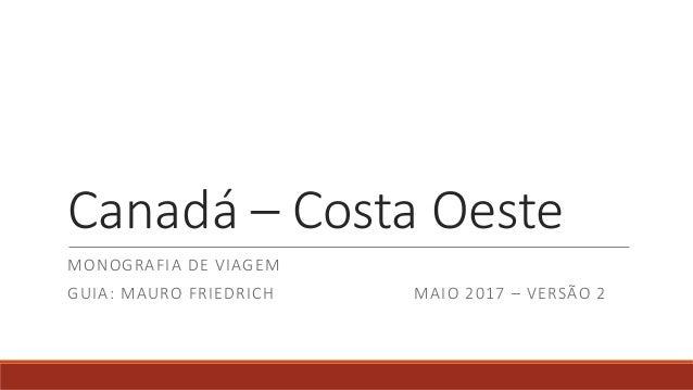 336b6359661 Canadá – Costa Oeste MONOGRAFIA DE VIAGEM GUIA  MAURO FRIEDRICH MAIO 2017 –  VERSÃO 2 ...