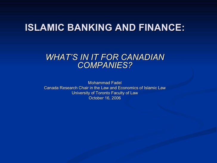 ISLAMIC BANKING AND FINANCE: WHAT'S IN IT FOR CANADIAN COMPANIES? Mohammad Fadel Canada Research Chair in the Law and Econ...