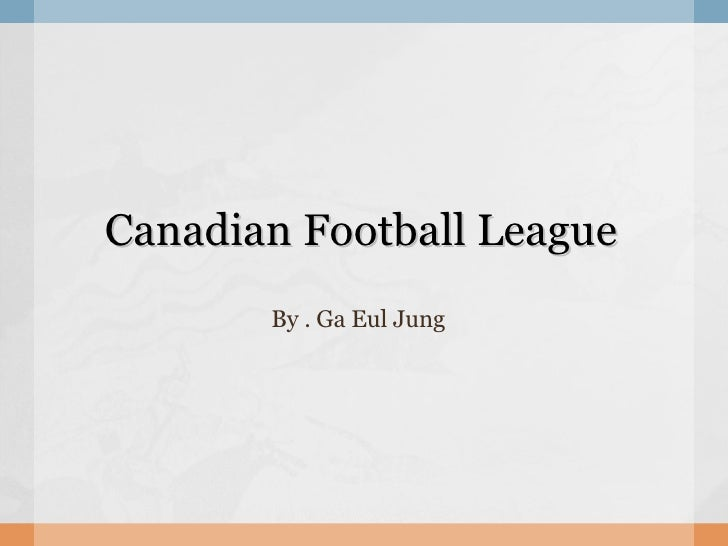 Canadian Football League By . Ga Eul Jung