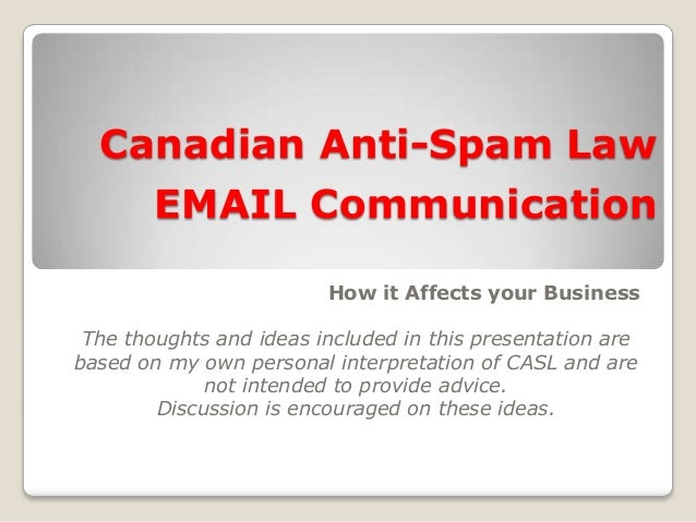 Canadian Anti-Spam Law EMAIL Communication How it Affects your Business The thoughts and ideas included in this presentati...