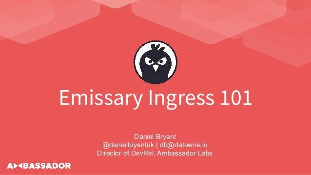 Emissary Ingress 101 Daniel Bryant @danielbryantuk   db@datawire.io Director of DevRel, Ambassador Labs