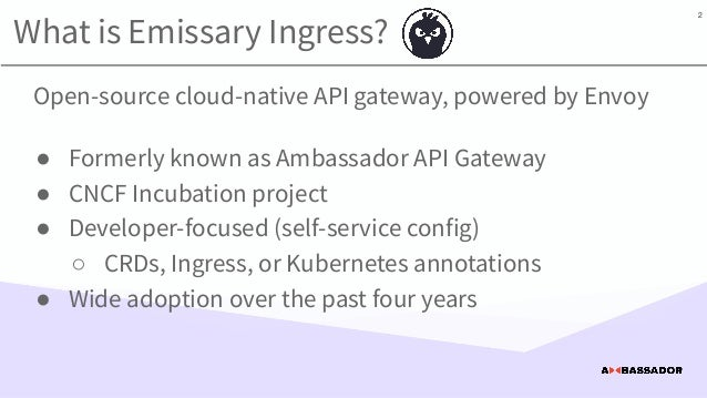 What is Emissary Ingress? Open-source cloud-native API gateway, powered by Envoy ● Formerly known as Ambassador API Gatewa...