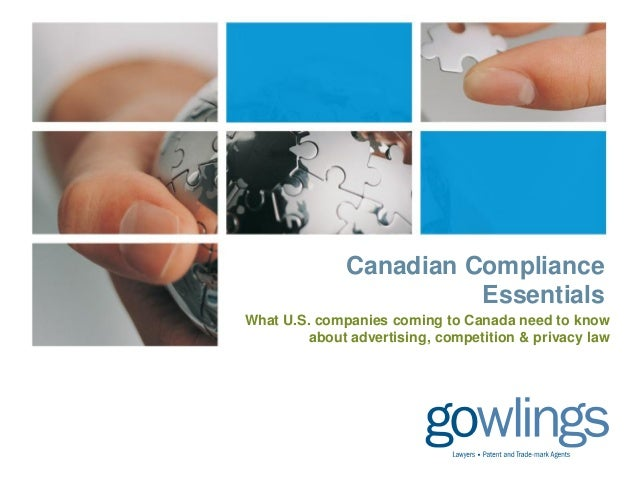 Canadian Compliance Essentials What U.S. companies coming to Canada need to know about advertising, competition & privacy ...