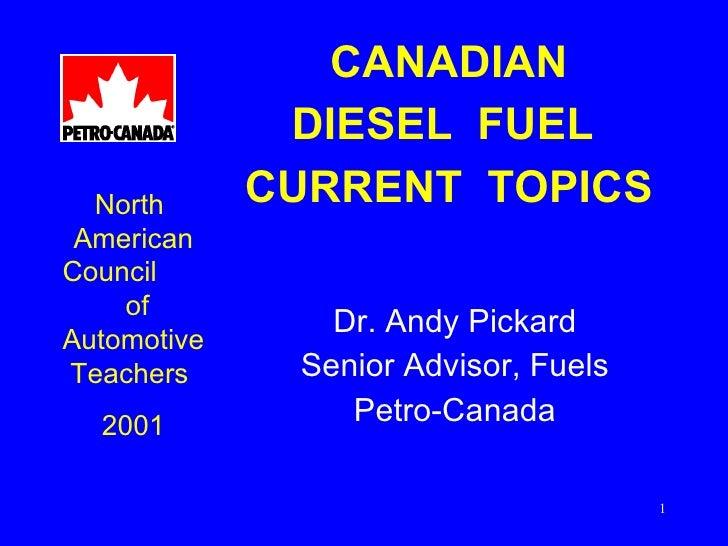 CANADIAN DIESEL  FUEL  CURRENT  TOPICS <ul><li>Dr. Andy Pickard </li></ul><ul><li>Senior Advisor, Fuels </li></ul><ul><li>...
