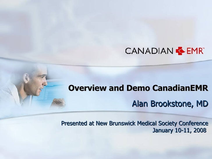 Overview and Demo CanadianEMR Alan Brookstone, MD Presented at New Brunswick Medical Society Conference January 10-11, 2008