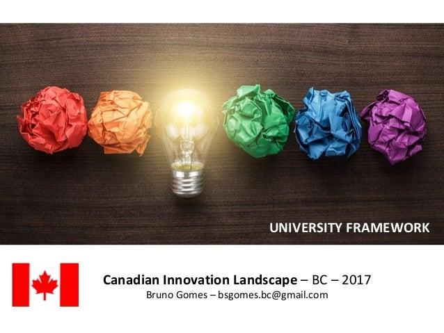 Canadian Innovation Landscape – BC – 2017 Bruno Gomes – bsgomes.bc@gmail.com UNIVERSITY FRAMEWORK