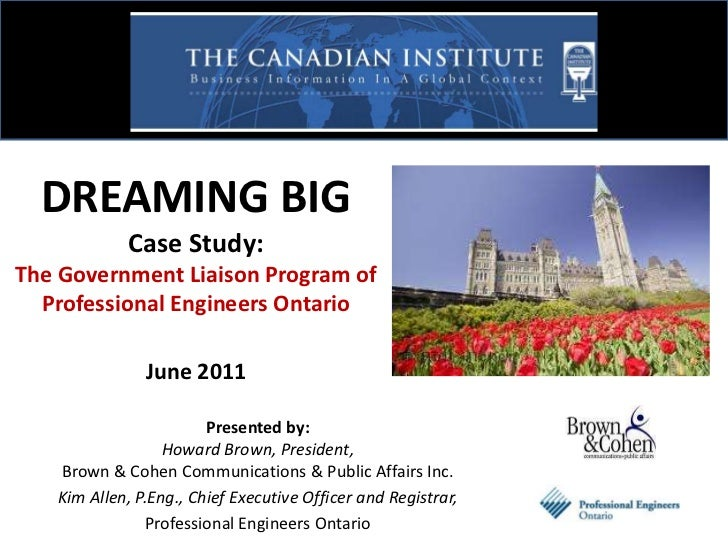 DREAMING BIG Case Study: The Government Liaison Program of Professional Engineers OntarioJune 2011<br />Presented by: Howa...