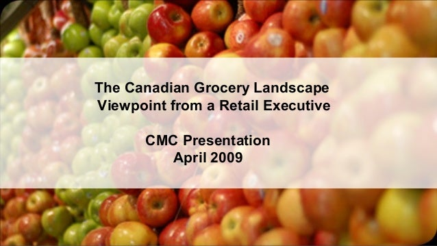 The Canadian Grocery Landscape Viewpoint from a Retail Executive CMC Presentation April 2009