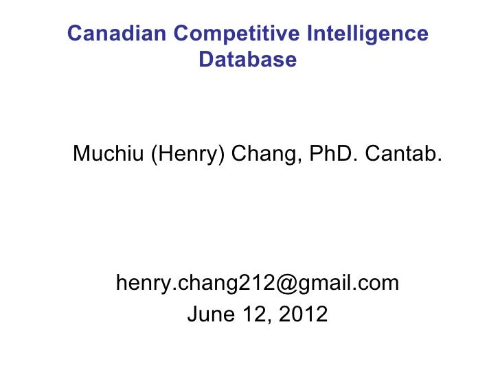 Canadian Competitive Intelligence           DatabaseMuchiu (Henry) Chang, PhD. Cantab.    henry.chang212@gmail.com        ...