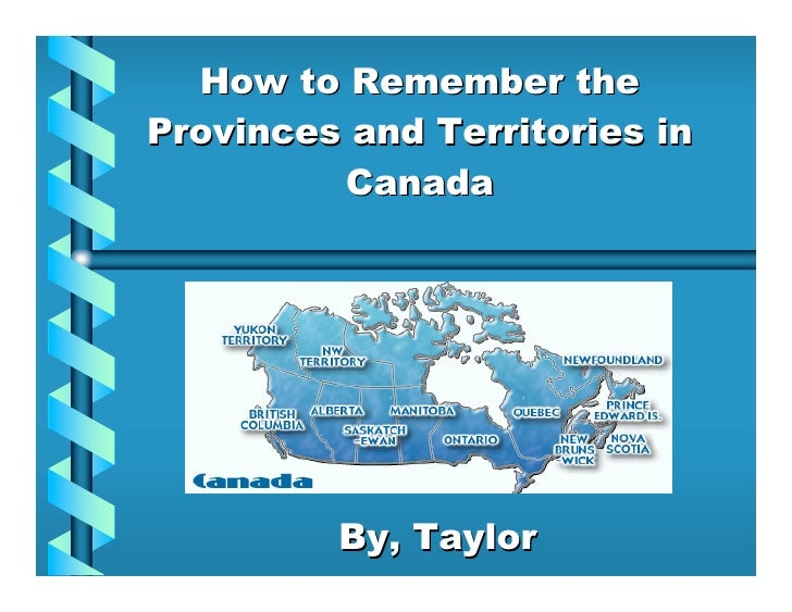 How to Remember the Provinces and Territories in          Canada              By, Taylor