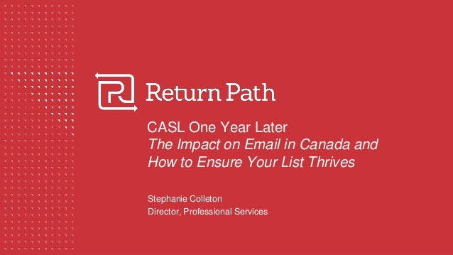 CASL One Year Later The Impact on Email in Canada and How to Ensure Your List Thrives Stephanie Colleton Director, Profess...