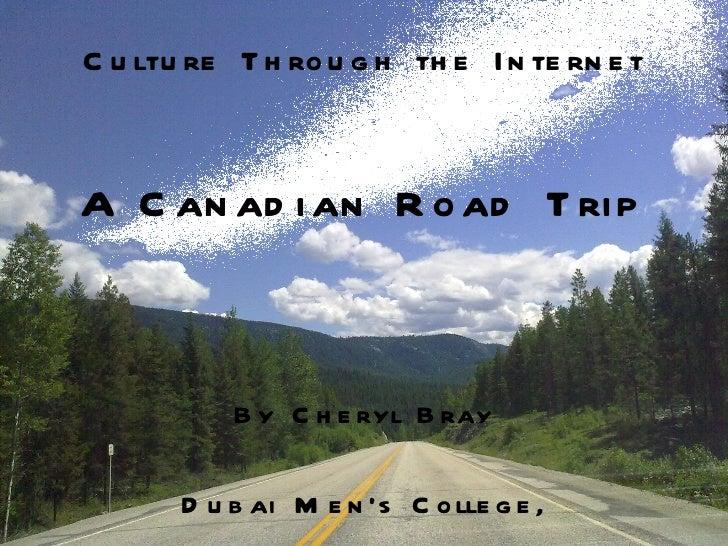 Culture Through the Internet By Cheryl Bray Dubai Men's College, United Arab Emirates A Canadian Road Trip
