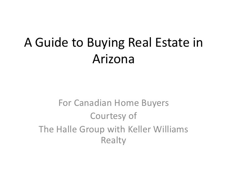 A Guide to Buying Real Estate in            Arizona      For Canadian Home Buyers              Courtesy of  The Halle Grou...