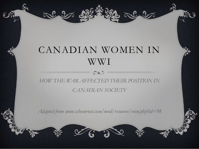 CANADIAN WOMEN IN       WWIHOW THE WAR AFFECTED THEIR POSITION IN                CANADIAN SOCIETYAdapted from www.scheuern...
