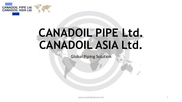 CANADOIL PIPE Ltd. CANADOIL ASIA Ltd. Global Piping Solution  www.canadoilpipeasia.com  1
