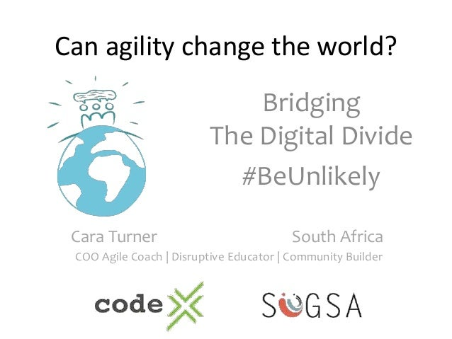 Can agility change the world? Bridging The Digital Divide #BeUnlikely Cara Turner South Africa COO Agile Coach | Disruptiv...