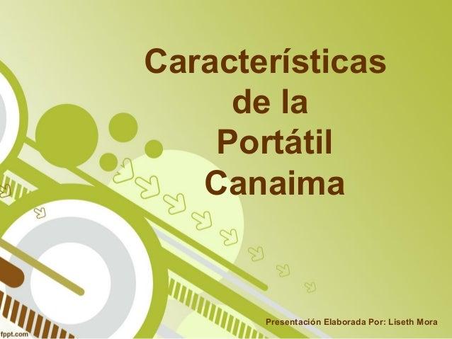 Características de la Portátil Canaima Presentación Elaborada Por: Liseth Mora